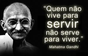 """""""Quem não vive para servir não serve para viver."""" Mahatma Gandhi"""